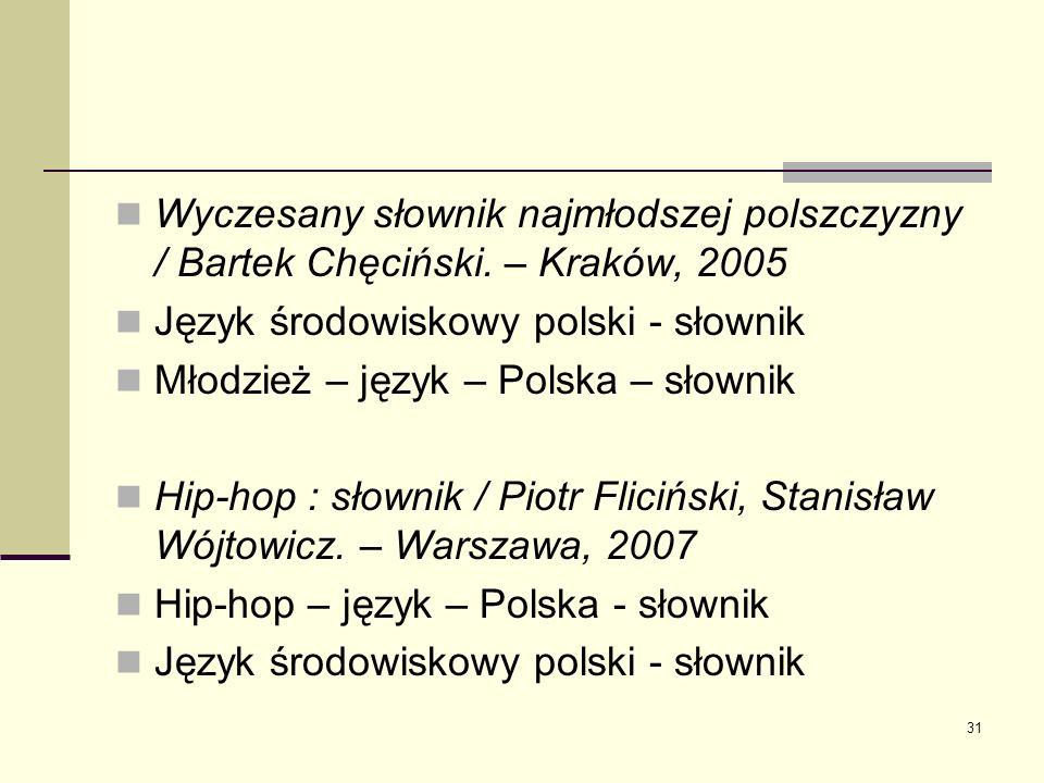 31 Wyczesany słownik najmłodszej polszczyzny / Bartek Chęciński. – Kraków, 2005 Język środowiskowy polski - słownik Młodzież – język – Polska – słowni