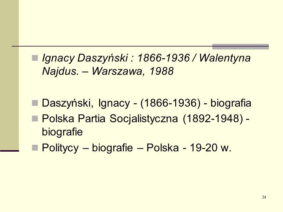 34 Ignacy Daszyński : 1866-1936 / Walentyna Najdus. – Warszawa, 1988 Daszyński, Ignacy - (1866-1936) - biografia Polska Partia Socjalistyczna (1892-19