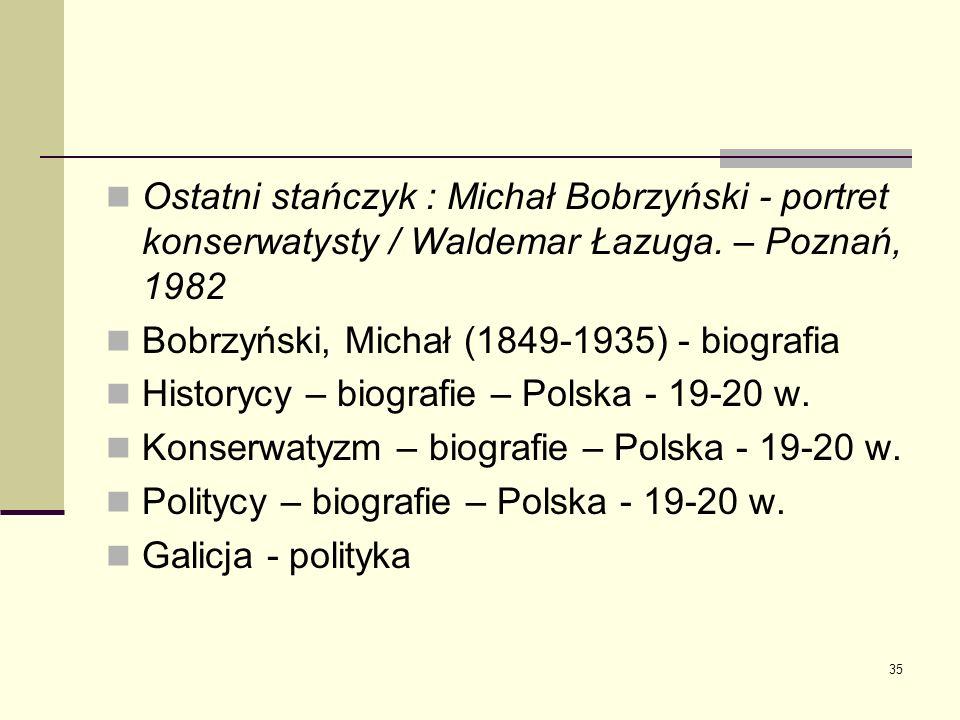 35 Ostatni stańczyk : Michał Bobrzyński - portret konserwatysty / Waldemar Łazuga. – Poznań, 1982 Bobrzyński, Michał (1849-1935) - biografia Historycy