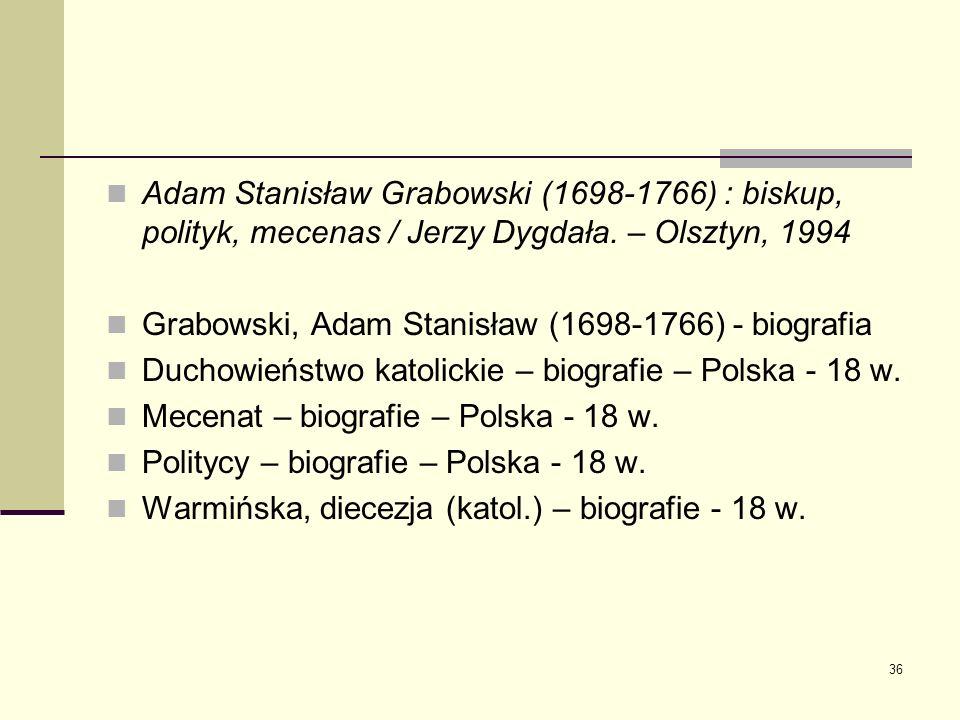 36 Adam Stanisław Grabowski (1698-1766) : biskup, polityk, mecenas / Jerzy Dygdała. – Olsztyn, 1994 Grabowski, Adam Stanisław (1698-1766) - biografia