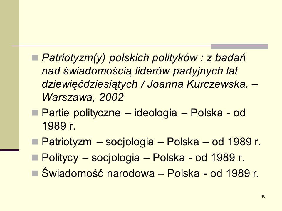 40 Patriotyzm(y) polskich polityków : z badań nad świadomością liderów partyjnych lat dziewięćdziesiątych / Joanna Kurczewska. – Warszawa, 2002 Partie