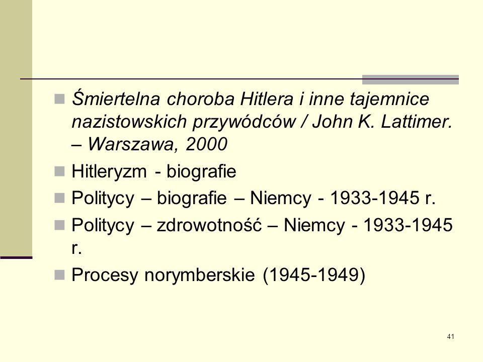 41 Śmiertelna choroba Hitlera i inne tajemnice nazistowskich przywódców / John K. Lattimer. – Warszawa, 2000 Hitleryzm - biografie Politycy – biografi