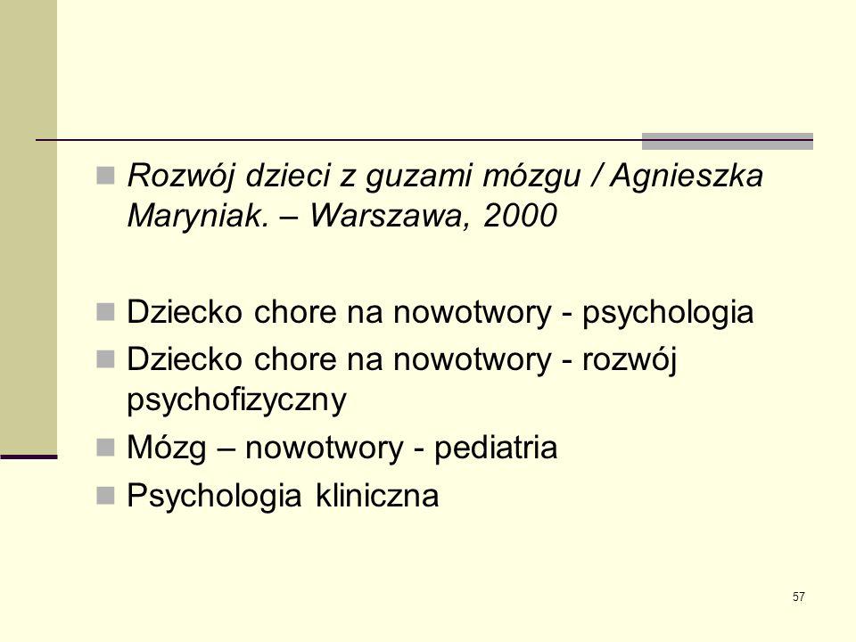 57 Rozwój dzieci z guzami mózgu / Agnieszka Maryniak. – Warszawa, 2000 Dziecko chore na nowotwory - psychologia Dziecko chore na nowotwory - rozwój ps