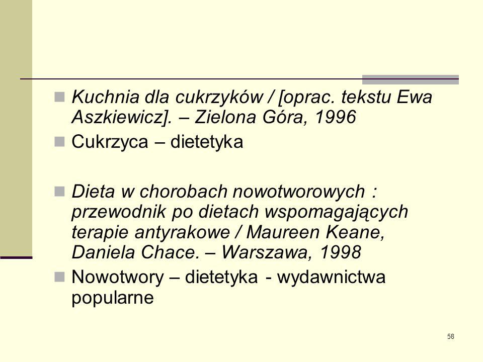 58 Kuchnia dla cukrzyków / [oprac. tekstu Ewa Aszkiewicz]. – Zielona Góra, 1996 Cukrzyca – dietetyka Dieta w chorobach nowotworowych : przewodnik po d