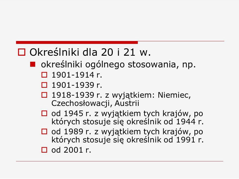 Określniki dla 20 i 21 w. określniki ogólnego stosowania, np. 1901-1914 r. 1901-1939 r. 1918-1939 r. z wyjątkiem: Niemiec, Czechosłowacji, Austrii od