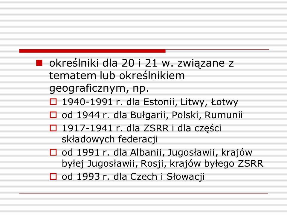 określniki dla 20 i 21 w. związane z tematem lub określnikiem geograficznym, np. 1940-1991 r. dla Estonii, Litwy, Łotwy od 1944 r. dla Bułgarii, Polsk