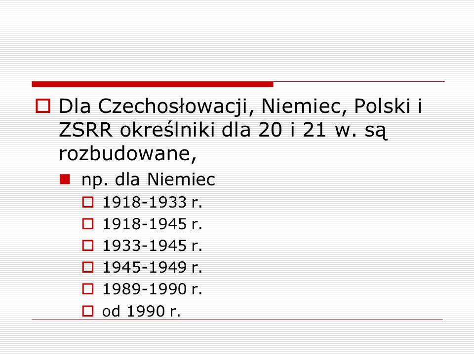 Dla Czechosłowacji, Niemiec, Polski i ZSRR określniki dla 20 i 21 w. są rozbudowane, np. dla Niemiec 1918-1933 r. 1918-1945 r. 1933-1945 r. 1945-1949