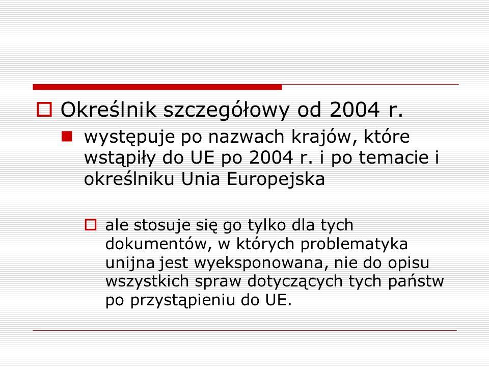 Określnik szczegółowy od 2004 r. występuje po nazwach krajów, które wstąpiły do UE po 2004 r. i po temacie i określniku Unia Europejska ale stosuje si