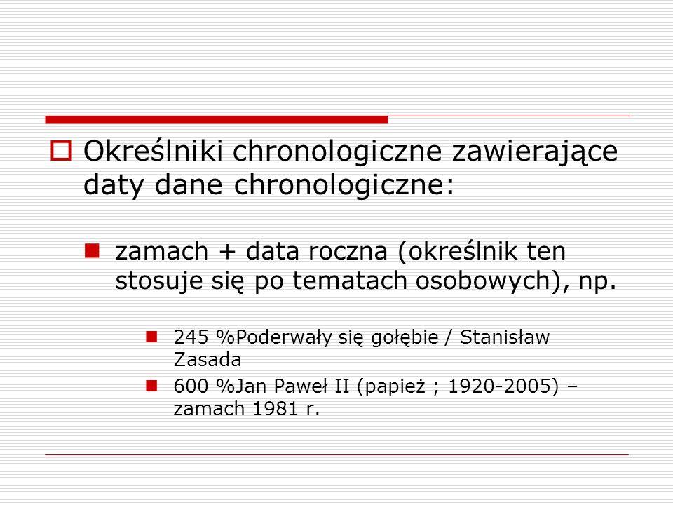 Określniki chronologiczne zawierające daty dane chronologiczne: zamach + data roczna (określnik ten stosuje się po tematach osobowych), np. 245 %Poder