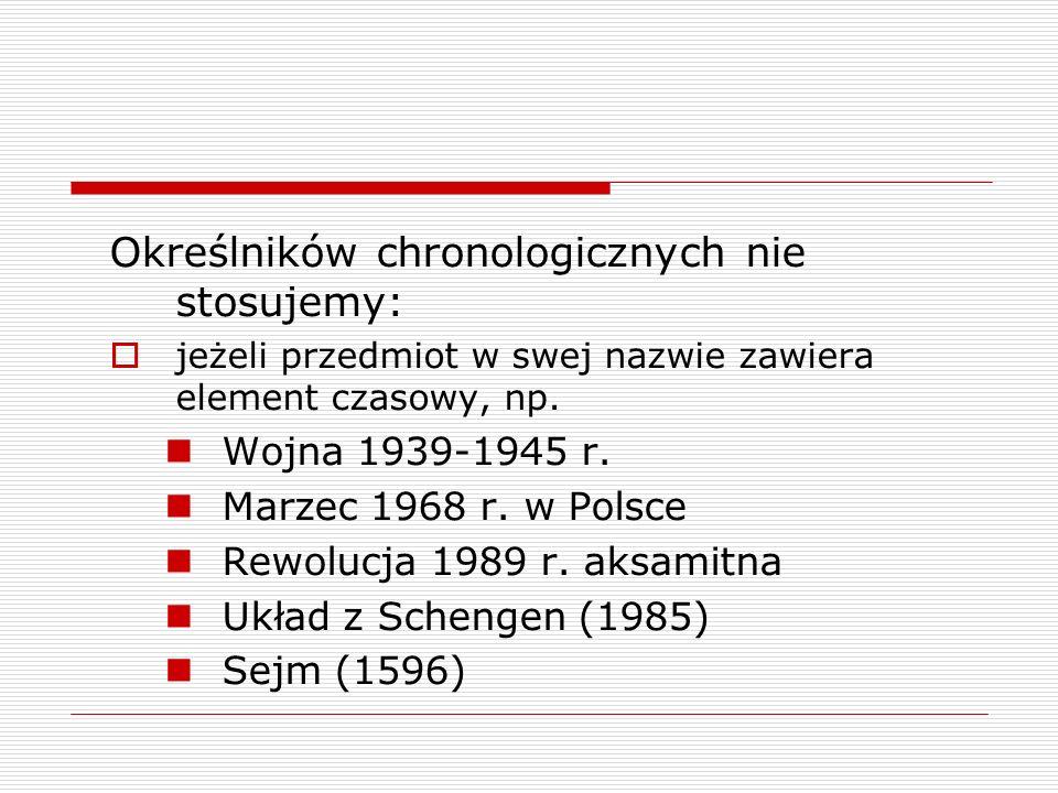 Określników chronologicznych nie stosujemy: jeżeli przedmiot w swej nazwie zawiera element czasowy, np. Wojna 1939-1945 r. Marzec 1968 r. w Polsce Rew