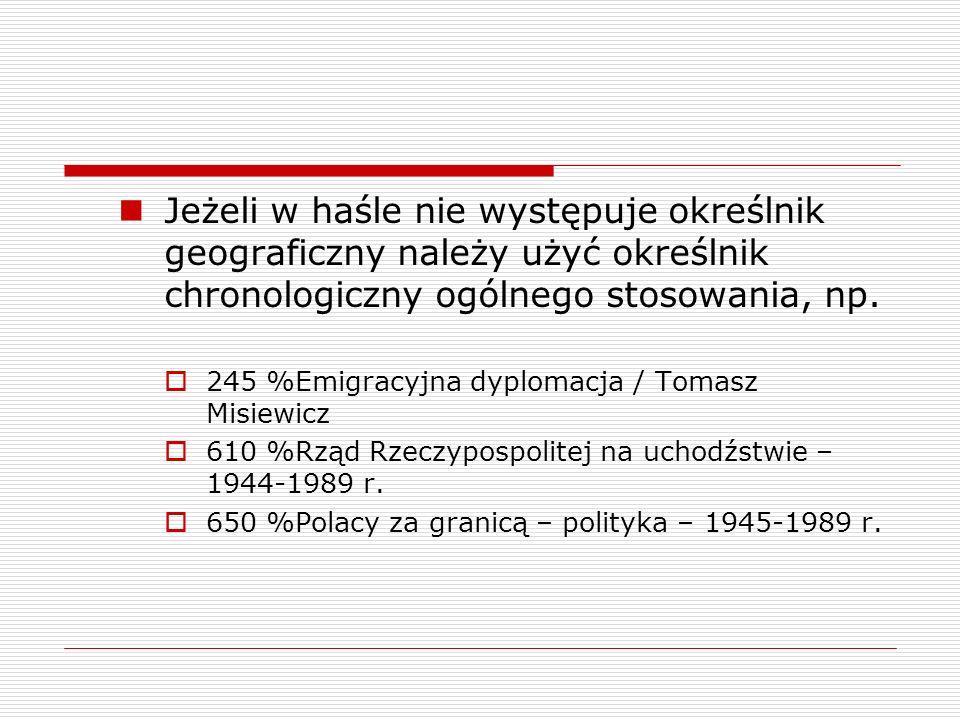 Jeżeli w haśle nie występuje określnik geograficzny należy użyć określnik chronologiczny ogólnego stosowania, np. 245 %Emigracyjna dyplomacja / Tomasz