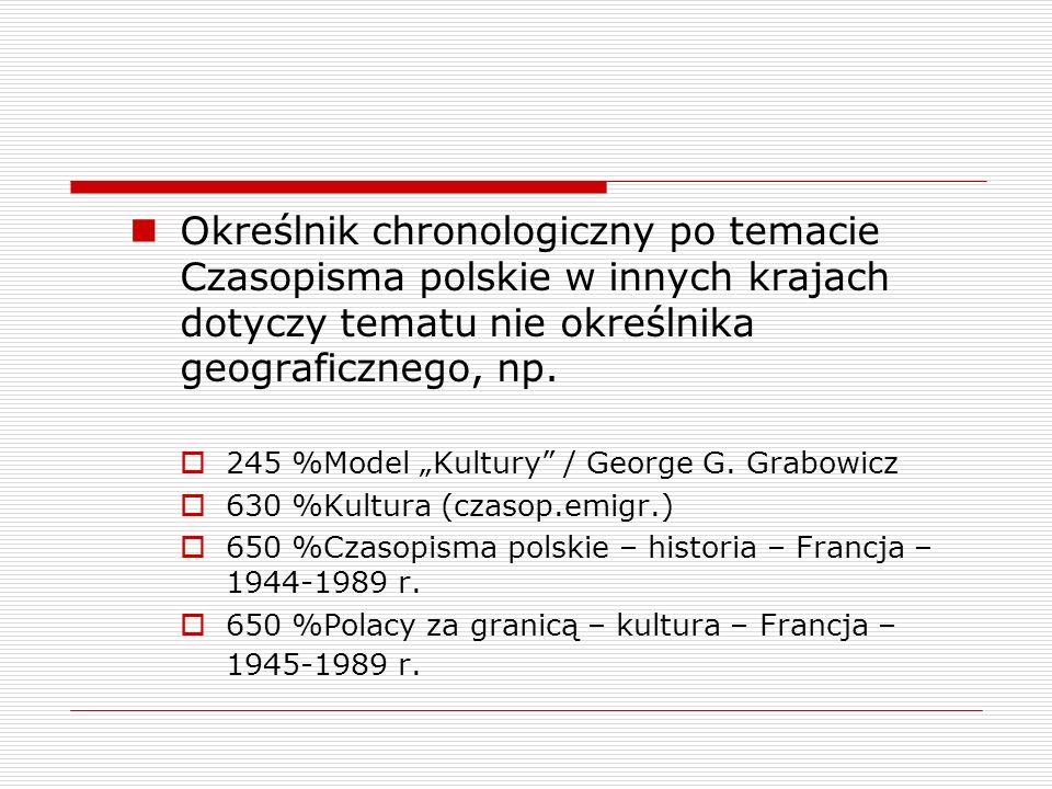 Określnik chronologiczny po temacie Czasopisma polskie w innych krajach dotyczy tematu nie określnika geograficznego, np. 245 %Model Kultury / George