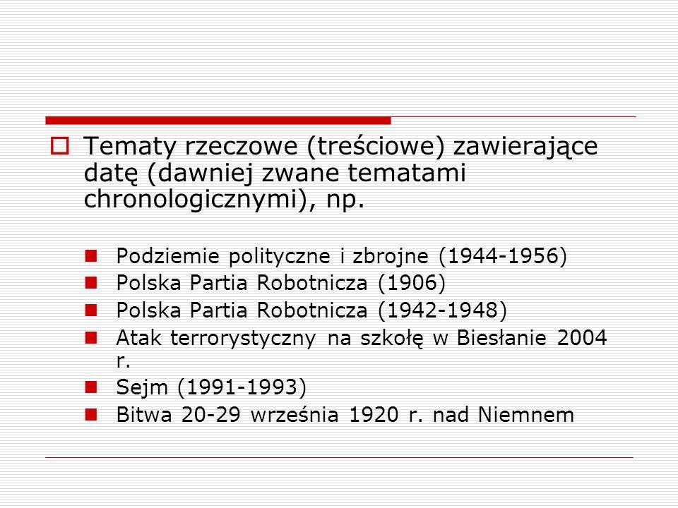Tematy rzeczowe (treściowe) zawierające datę (dawniej zwane tematami chronologicznymi), np. Podziemie polityczne i zbrojne (1944-1956) Polska Partia R
