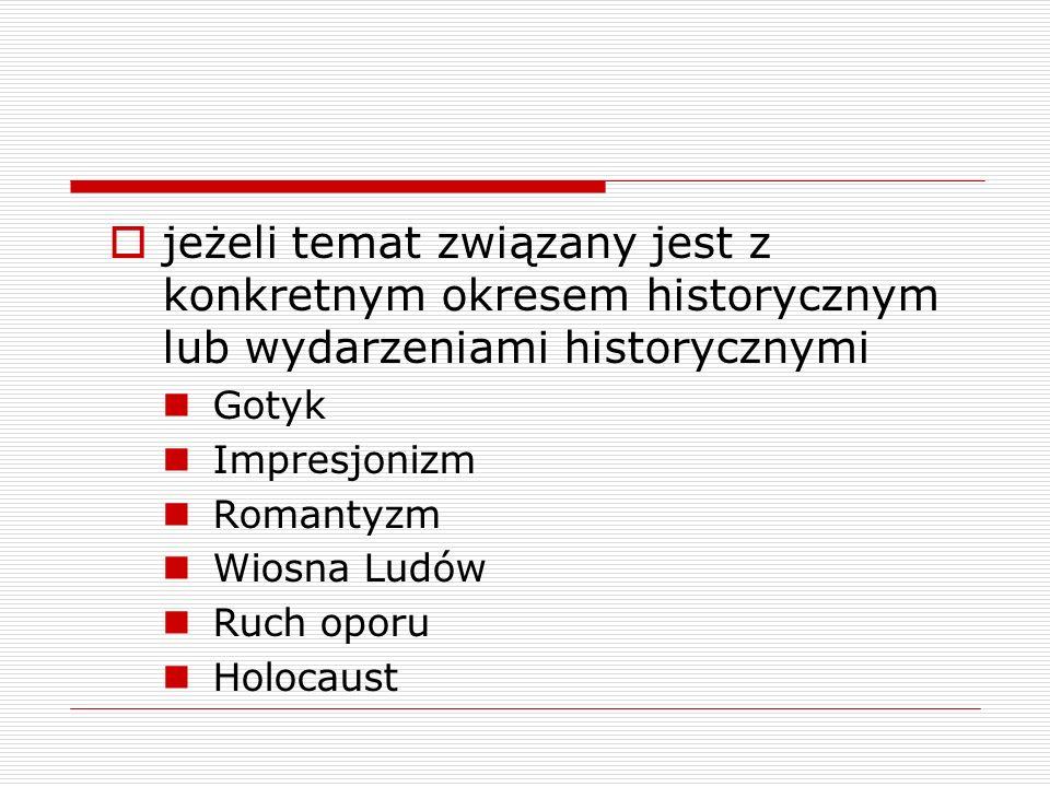 jeżeli temat związany jest z konkretnym okresem historycznym lub wydarzeniami historycznymi Gotyk Impresjonizm Romantyzm Wiosna Ludów Ruch oporu Holoc