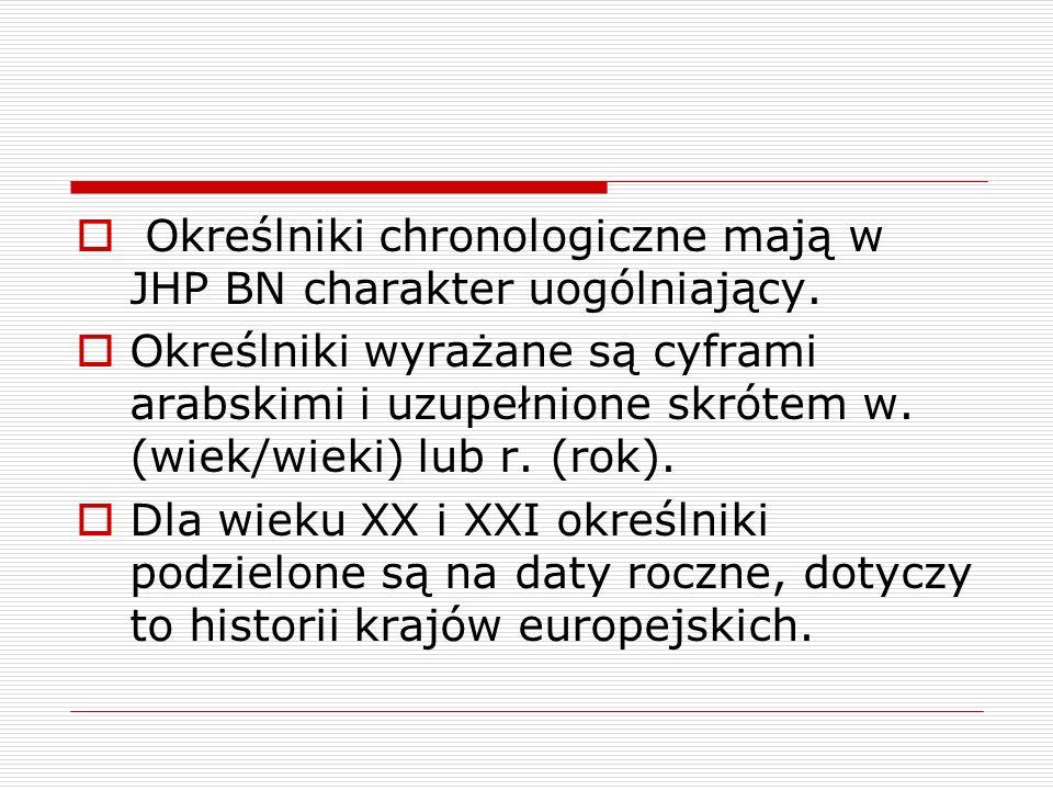 Określniki chronologiczne mają w JHP BN charakter uogólniający. Określniki wyrażane są cyframi arabskimi i uzupełnione skrótem w. (wiek/wieki) lub r.