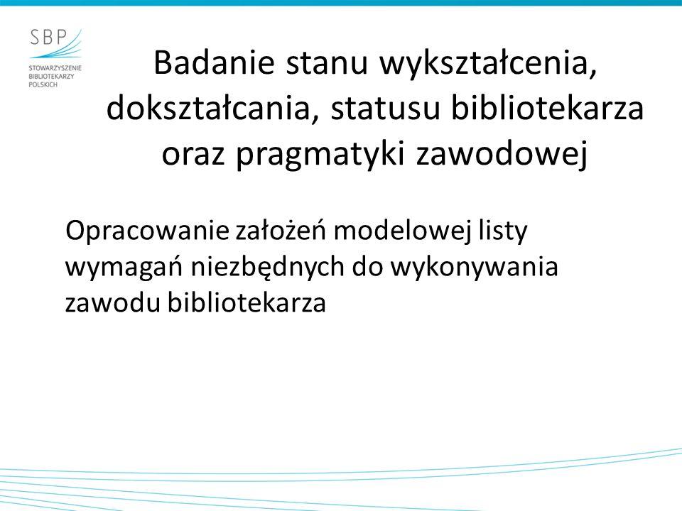Badanie stanu wykształcenia, dokształcania, statusu bibliotekarza oraz pragmatyki zawodowej Opracowanie założeń modelowej listy wymagań niezbędnych do