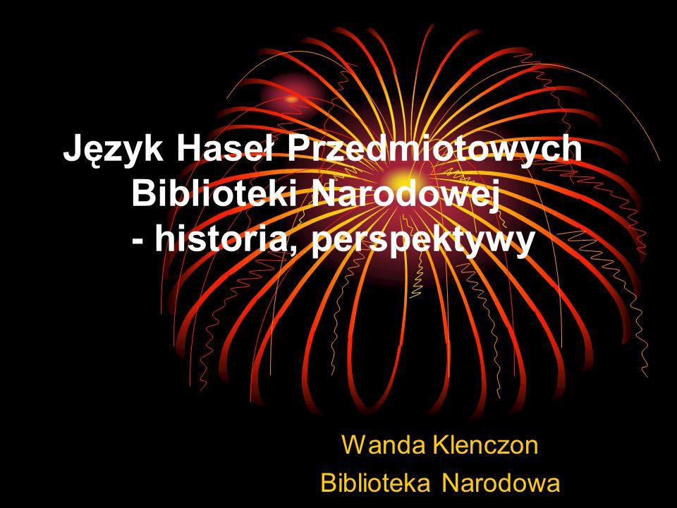 Język Haseł Przedmiotowych Biblioteki Narodowej - historia, perspektywy Wanda Klenczon Biblioteka Narodowa