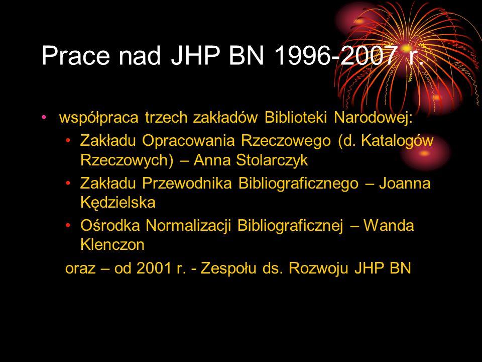 Prace nad JHP BN 1996-2007 r. współpraca trzech zakładów Biblioteki Narodowej: Zakładu Opracowania Rzeczowego (d. Katalogów Rzeczowych) – Anna Stolarc