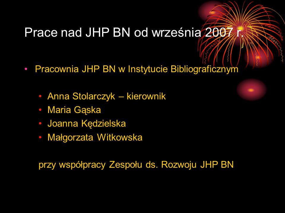 Prace nad JHP BN od września 2007 r. Pracownia JHP BN w Instytucie Bibliograficznym Anna Stolarczyk – kierownik Maria Gąska Joanna Kędzielska Małgorza