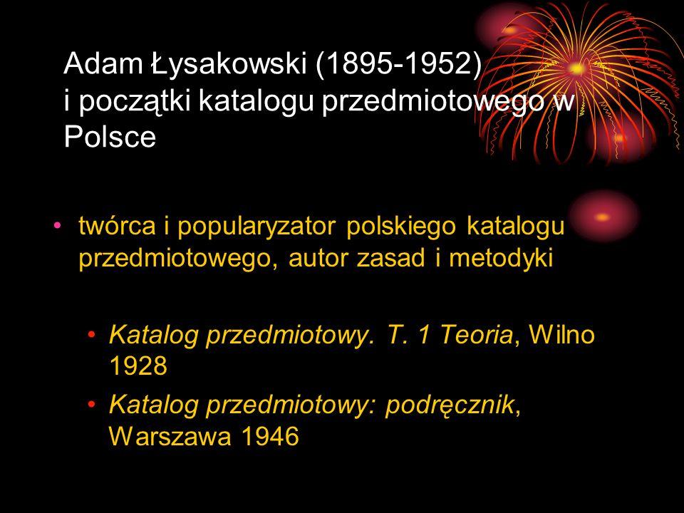 Adam Łysakowski (1895-1952) i początki katalogu przedmiotowego w Polsce Katalog przedmiotowy wyszczególniający tematem staje się każdy przedmiot, o ile jest reprezentowany w piśmiennictwie i posiada prawidłową polską nazwę przedmiot wyrażony jednowyrazową rzeczownikową nazwą ale: określniki mają charakter uogólniony redukcja tematów na rzecz skupień tematycznych