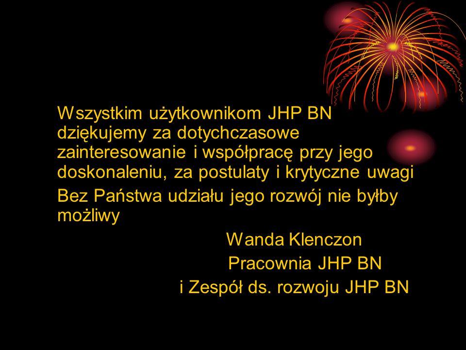 Wszystkim użytkownikom JHP BN dziękujemy za dotychczasowe zainteresowanie i współpracę przy jego doskonaleniu, za postulaty i krytyczne uwagi Bez Pańs