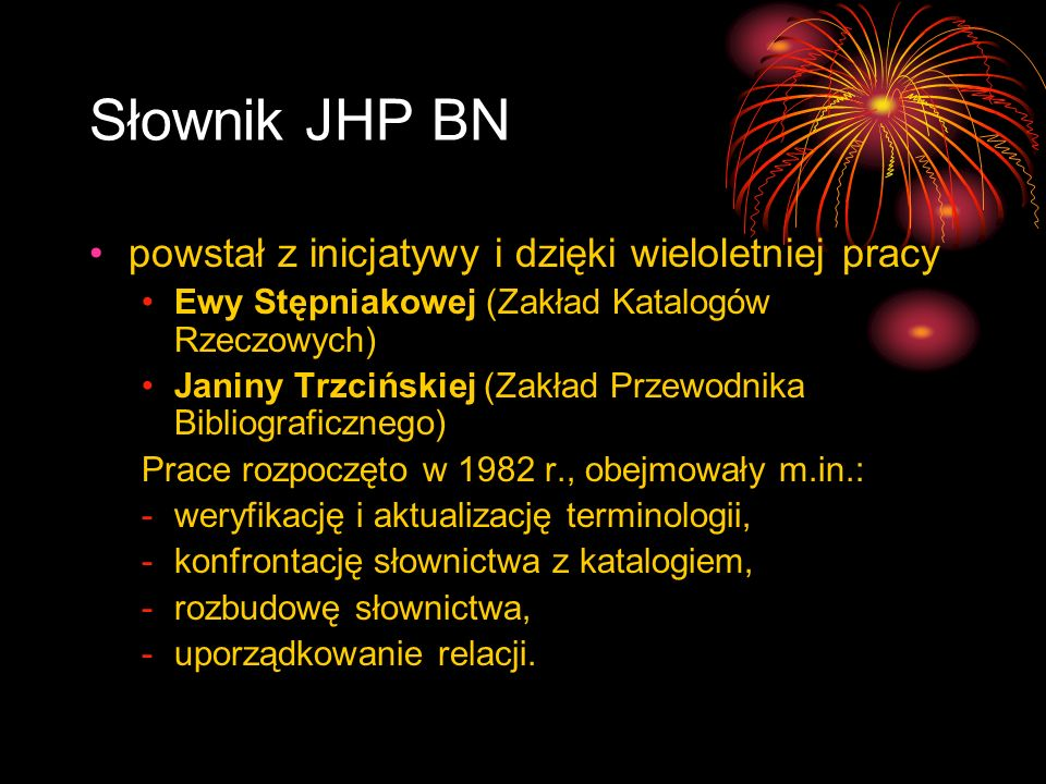 Słownik JHP BN powstał z inicjatywy i dzięki wieloletniej pracy Ewy Stępniakowej (Zakład Katalogów Rzeczowych) Janiny Trzcińskiej (Zakład Przewodnika