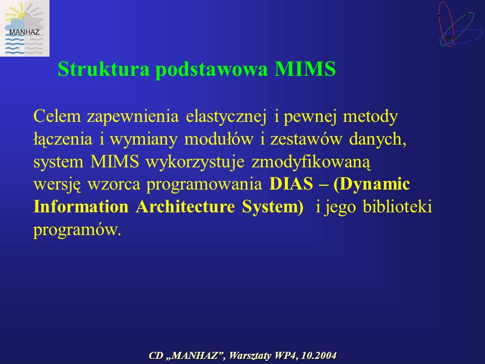 CD MANHAZ, Warsztaty WP4, 10.2004 Celem zapewnienia elastycznej i pewnej metody łączenia i wymiany modułów i zestawów danych, system MIMS wykorzystuje zmodyfikowaną wersję wzorca programowania DIAS – (Dynamic Information Architecture System) i jego biblioteki programów.