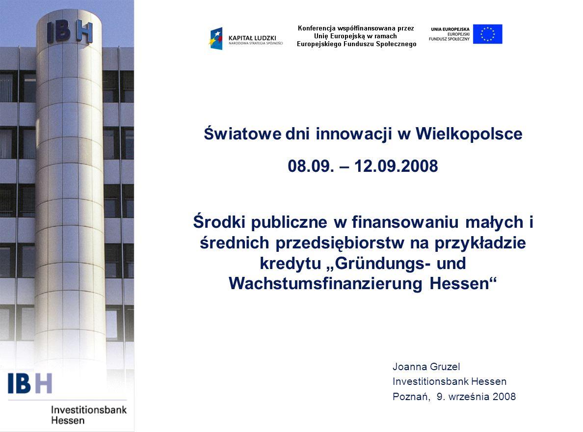 Joanna Gruzel Investitionsbank Hessen Poznań, 9. września 2008 Ś wiatowe dni innowacji w Wielkopolsce 08.09. – 12.09.2008 Środki publiczne w finansowa