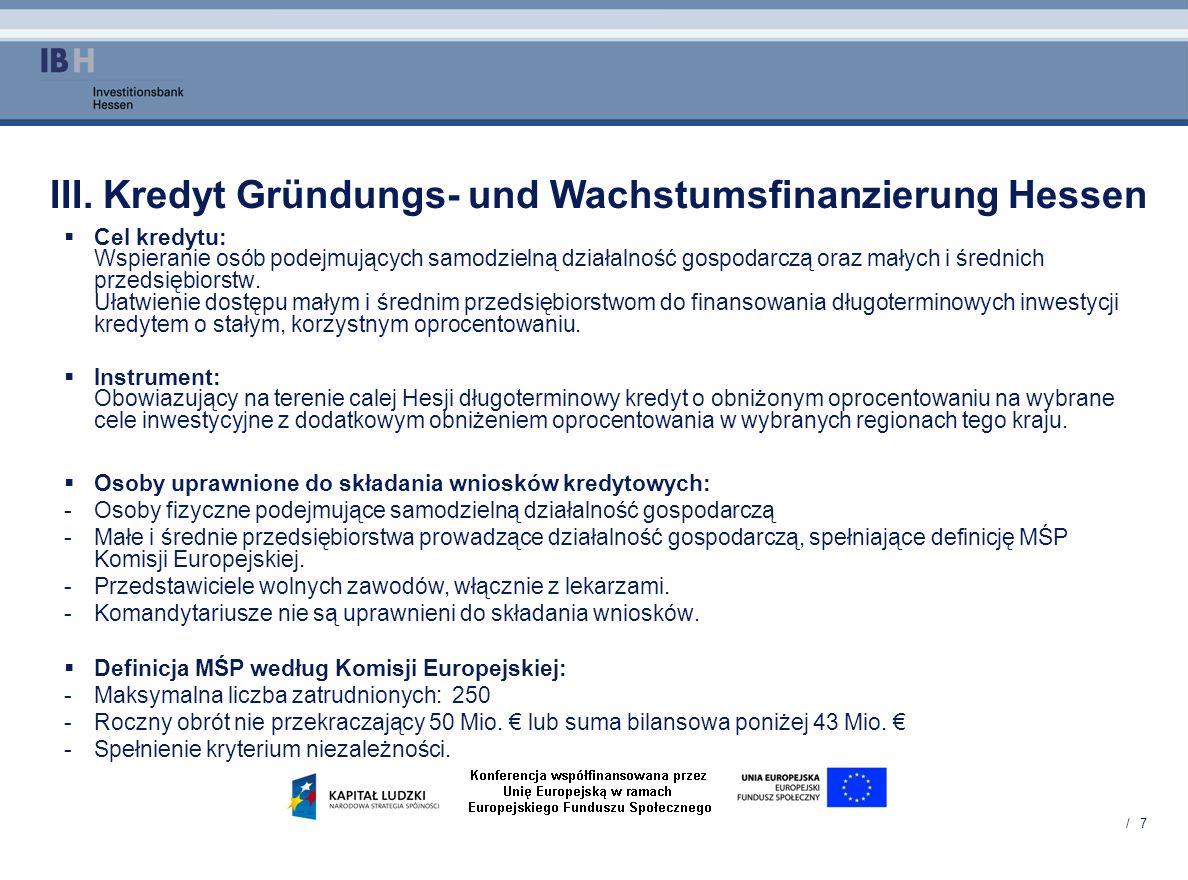 / 7 III. Kredyt Gründungs- und Wachstumsfinanzierung Hessen Cel kredytu: Wspieranie osób podejmujących samodzielną działalność gospodarczą oraz małych