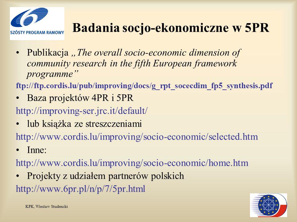 KPK, Wiesław Studencki Badania socjo-ekonomiczne w 5PR Publikacja The overall socio-economic dimension of community research in the fifth European framework programme ftp://ftp.cordis.lu/pub/improving/docs/g_rpt_socecdim_fp5_synthesis.pdf Baza projektów 4PR i 5PR http://improving-ser.jrc.it/default/ lub książka ze streszczeniami http://www.cordis.lu/improving/socio-economic/selected.htm Inne: http://www.cordis.lu/improving/socio-economic/home.htm Projekty z udziałem partnerów polskich http://www.6pr.pl/n/p/7/5pr.html