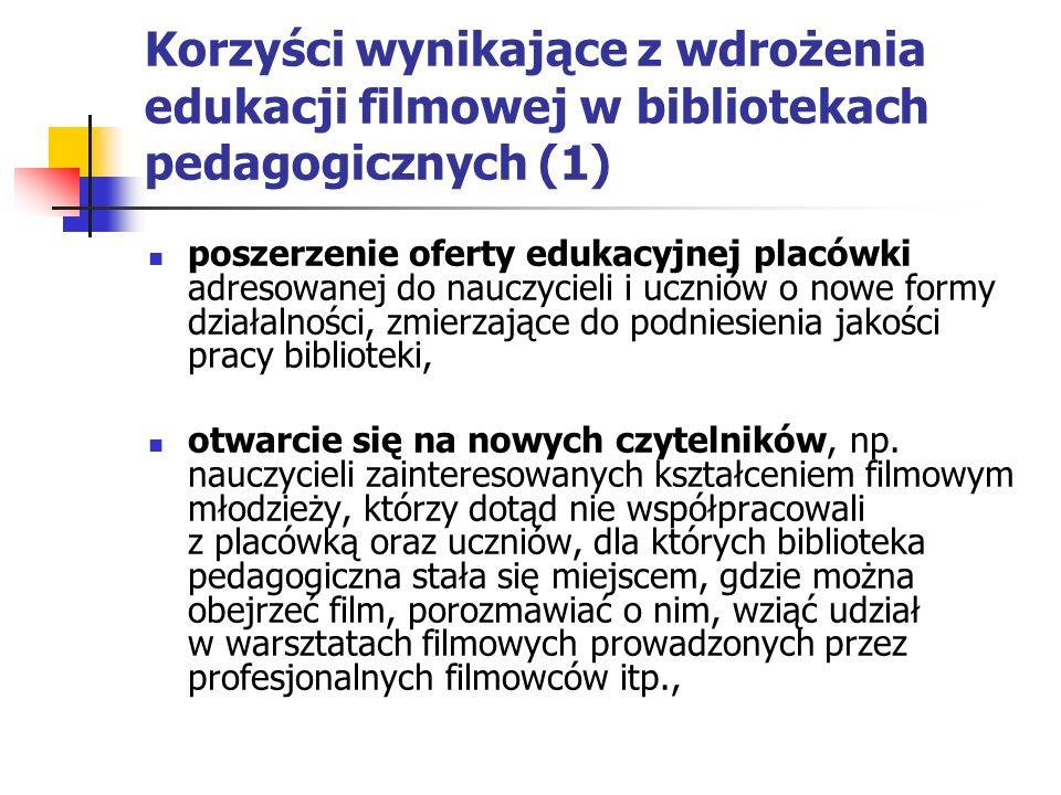 Korzyści wynikające z wdrożenia edukacji filmowej w bibliotekach pedagogicznych (1) poszerzenie oferty edukacyjnej placówki adresowanej do nauczycieli i uczniów o nowe formy działalności, zmierzające do podniesienia jakości pracy biblioteki, otwarcie się na nowych czytelników, np.