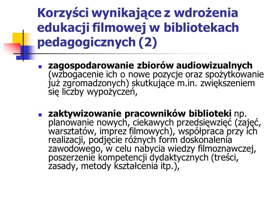 Korzyści wynikające z wdrożenia edukacji filmowej w bibliotekach pedagogicznych (2) zagospodarowanie zbiorów audiowizualnych (wzbogacenie ich o nowe pozycje oraz spożytkowanie już zgromadzonych) skutkujące m.in.