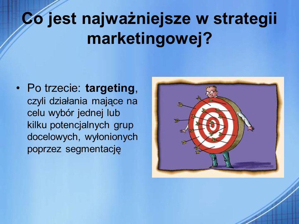 Co jest najważniejsze w strategii marketingowej? Po trzecie: targeting, czyli działania mające na celu wybór jednej lub kilku potencjalnych grup docel