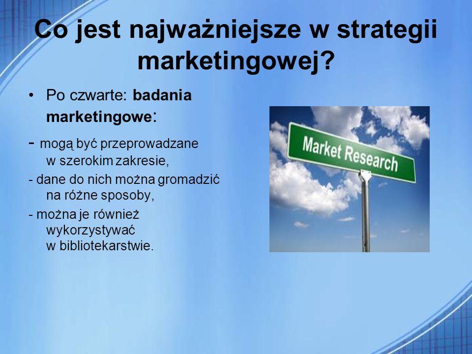Co jest najważniejsze w strategii marketingowej? Po czwarte: badania marketingowe : - mogą być przeprowadzane w szerokim zakresie, - dane do nich możn
