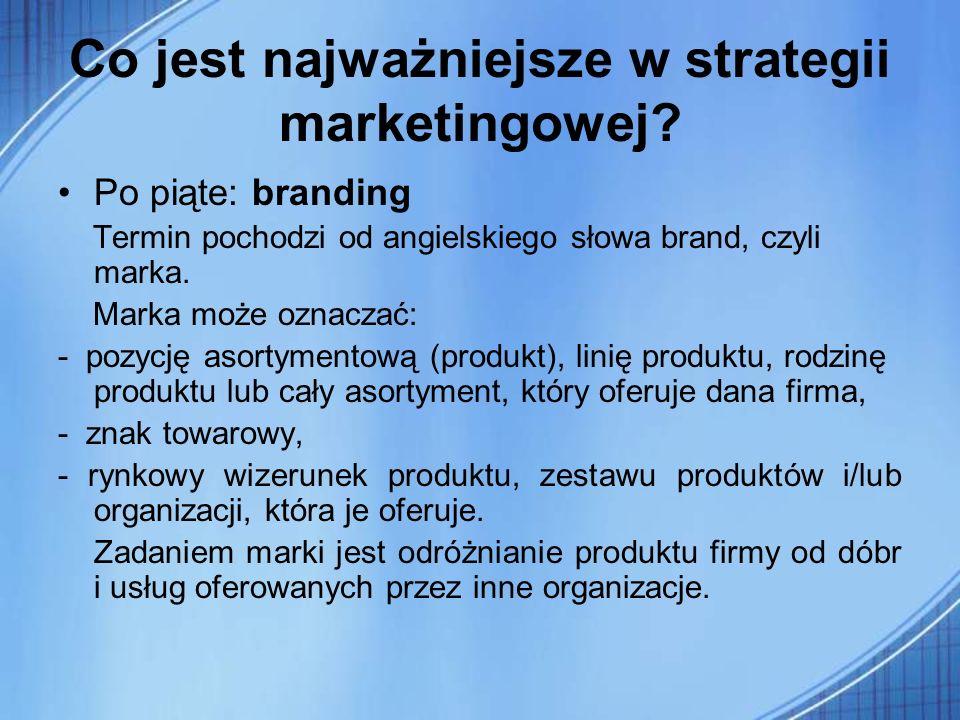 Co jest najważniejsze w strategii marketingowej? Po piąte: branding Termin pochodzi od angielskiego słowa brand, czyli marka. Marka może oznaczać: - p