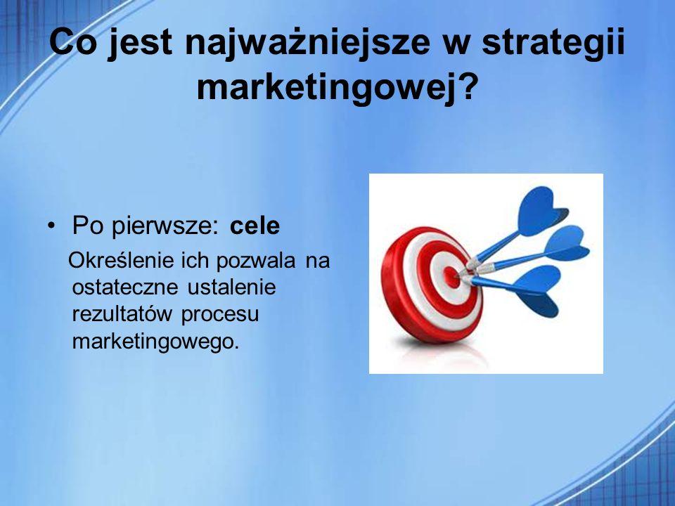 Co jest najważniejsze w strategii marketingowej? Po pierwsze: cele Określenie ich pozwala na ostateczne ustalenie rezultatów procesu marketingowego.
