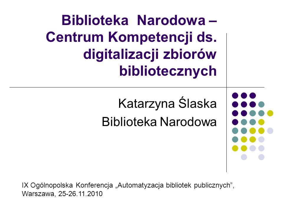 Biblioteka Narodowa – Centrum Kompetencji ds. digitalizacji zbiorów bibliotecznych Katarzyna Ślaska Biblioteka Narodowa IX Ogólnopolska Konferencja Au