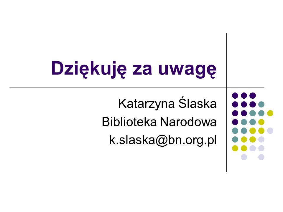 Dziękuję za uwagę Katarzyna Ślaska Biblioteka Narodowa k.slaska@bn.org.pl