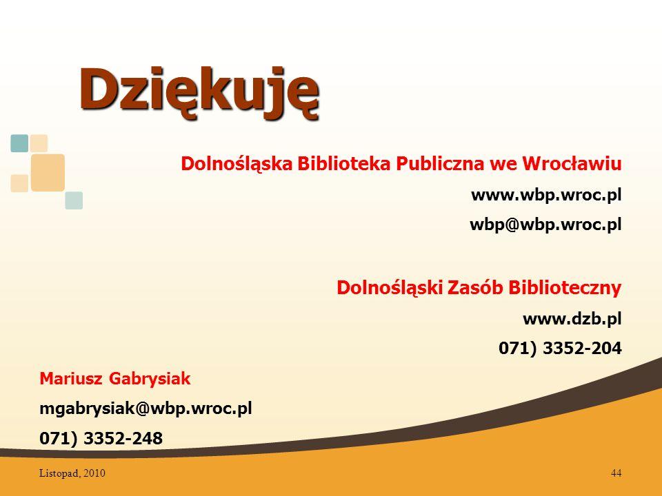Dolnośląska Biblioteka Publiczna we Wrocławiuwww.wbp.wroc.pl wbp@wbp.wroc.pl Dolnośląski Zasób Biblioteczny www.dzb.pl 071) 3352-204 Mariusz Gabrysiak mgabrysiak@wbp.wroc.pl 071) 3352-248 Dziękuję Listopad, 201044