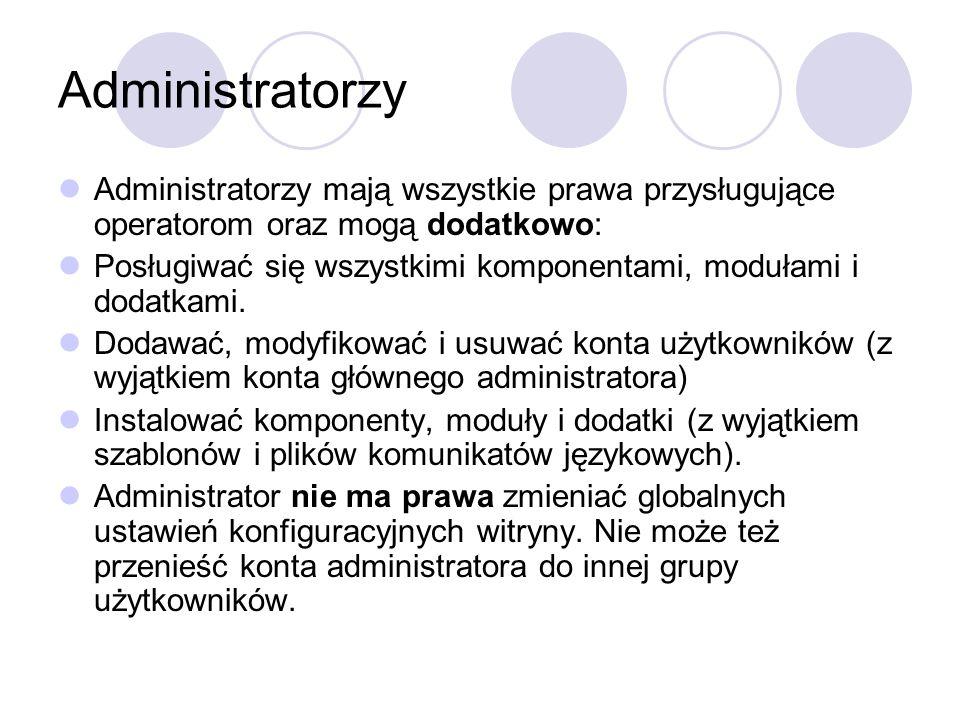Administratorzy Administratorzy mają wszystkie prawa przysługujące operatorom oraz mogą dodatkowo: Posługiwać się wszystkimi komponentami, modułami i