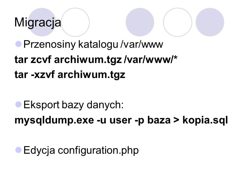 Migracja Przenosiny katalogu /var/www tar zcvf archiwum.tgz /var/www/* tar -xzvf archiwum.tgz Eksport bazy danych: mysqldump.exe -u user -p baza > kop