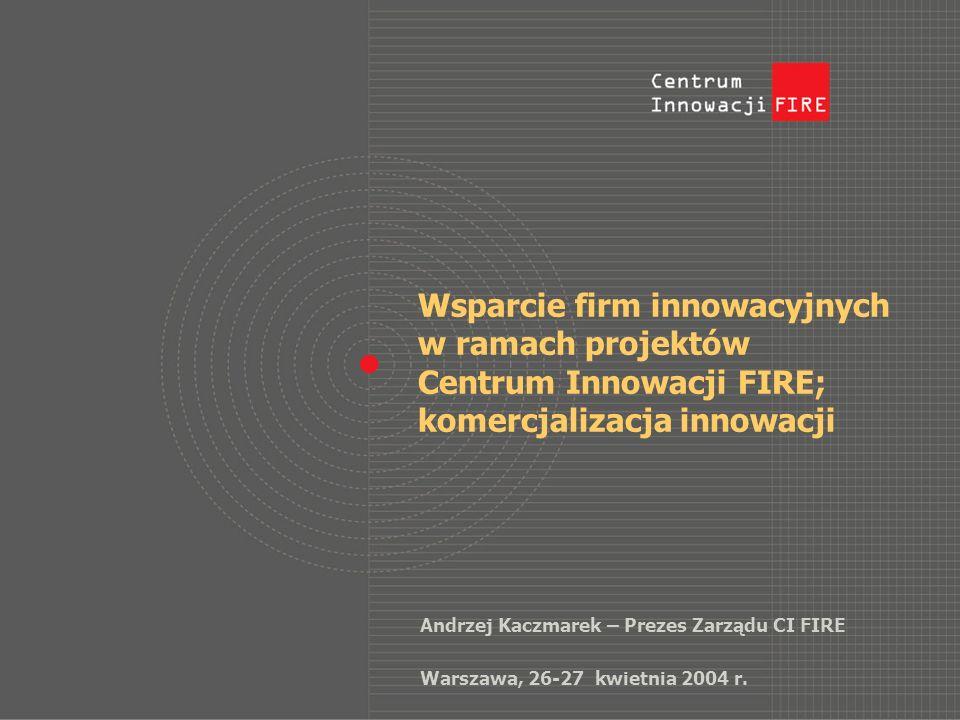 Wsparcie firm innowacyjnych w ramach projektów Centrum Innowacji FIRE; komercjalizacja innowacji Andrzej Kaczmarek – Prezes Zarządu CI FIRE Warszawa, 26-27 kwietnia 2004 r.