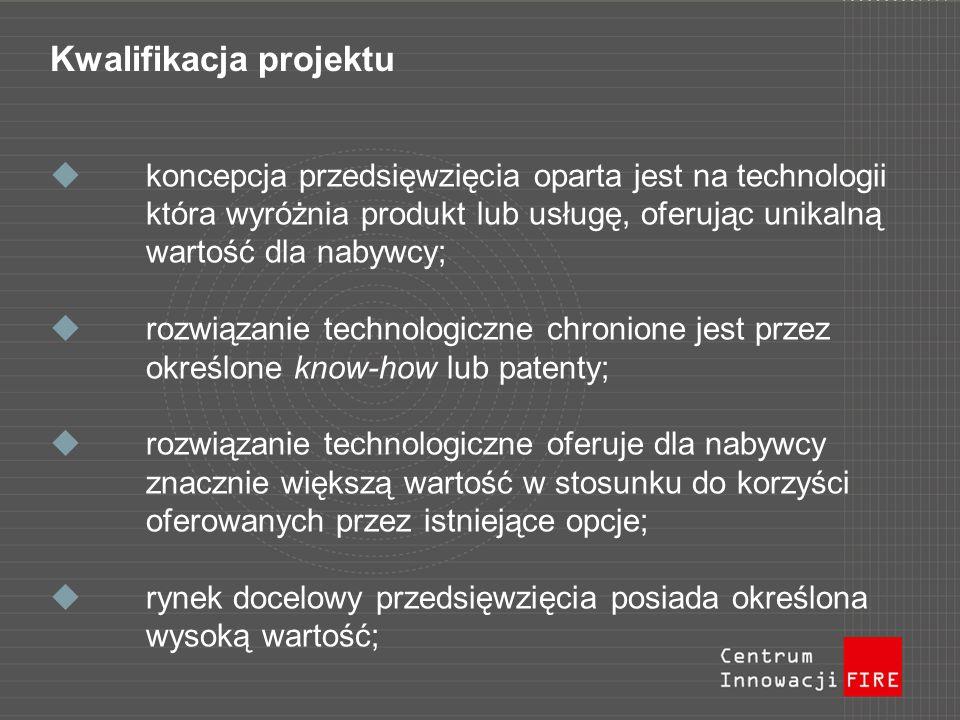 Kwalifikacja projektu koncepcja przedsięwzięcia oparta jest na technologii która wyróżnia produkt lub usługę, oferując unikalną wartość dla nabywcy; rozwiązanie technologiczne chronione jest przez określone know-how lub patenty; rozwiązanie technologiczne oferuje dla nabywcy znacznie większą wartość w stosunku do korzyści oferowanych przez istniejące opcje; rynek docelowy przedsięwzięcia posiada określona wysoką wartość;