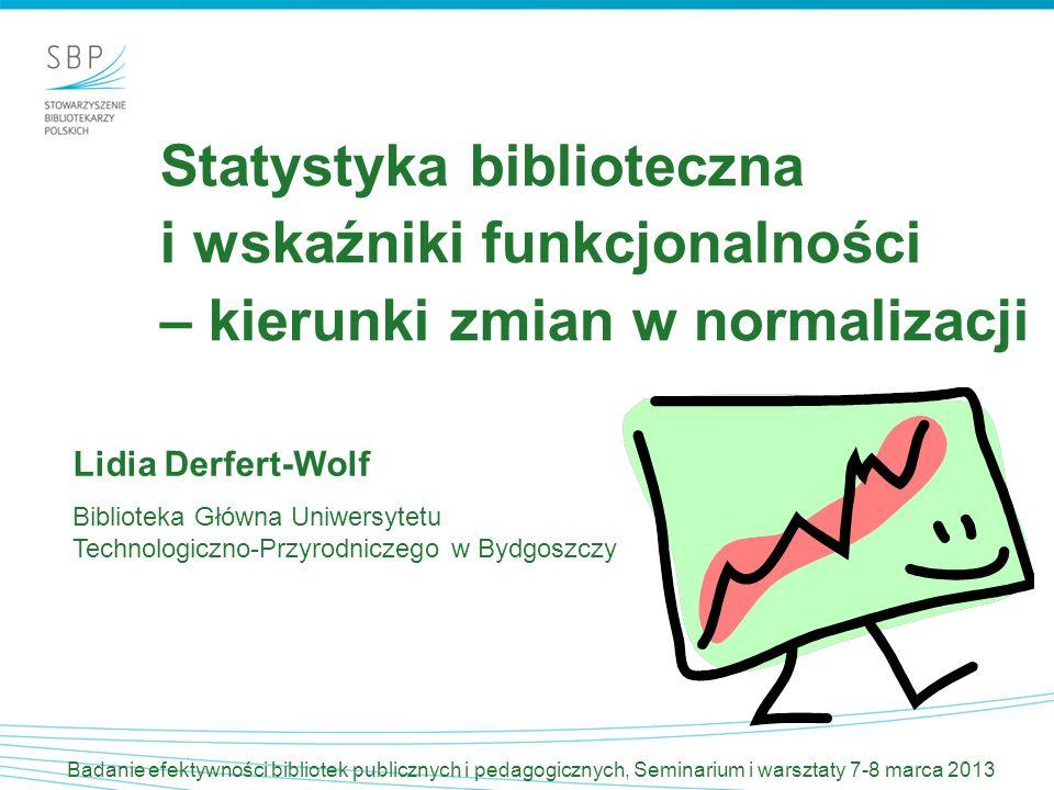 Statystyka biblioteczna i wskaźniki funkcjonalności – kierunki zmian w normalizacji Lidia Derfert-Wolf Biblioteka Główna Uniwersytetu Technologiczno-P