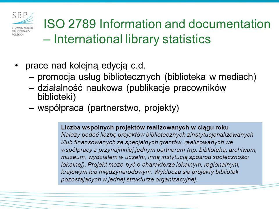 Proponowane zmiany – 15 nowych wskaźników c.d.: 11.koszt gromadzenia w przeliczeniu na udostępnienie zbiorów 12.wydajność pracowników zatrudnionych przy wypożyczaniu i dostarczaniu dokumentów 13.koszt personelu w przeliczeniu na skatalogowany tytuł 14.procent czasu pracowników poświęcony na szkolenia zawodowe 15.odsetek pracowników zaangażowanych w realizację projektów ISO 11620 Information and documentation – Library performance indicators