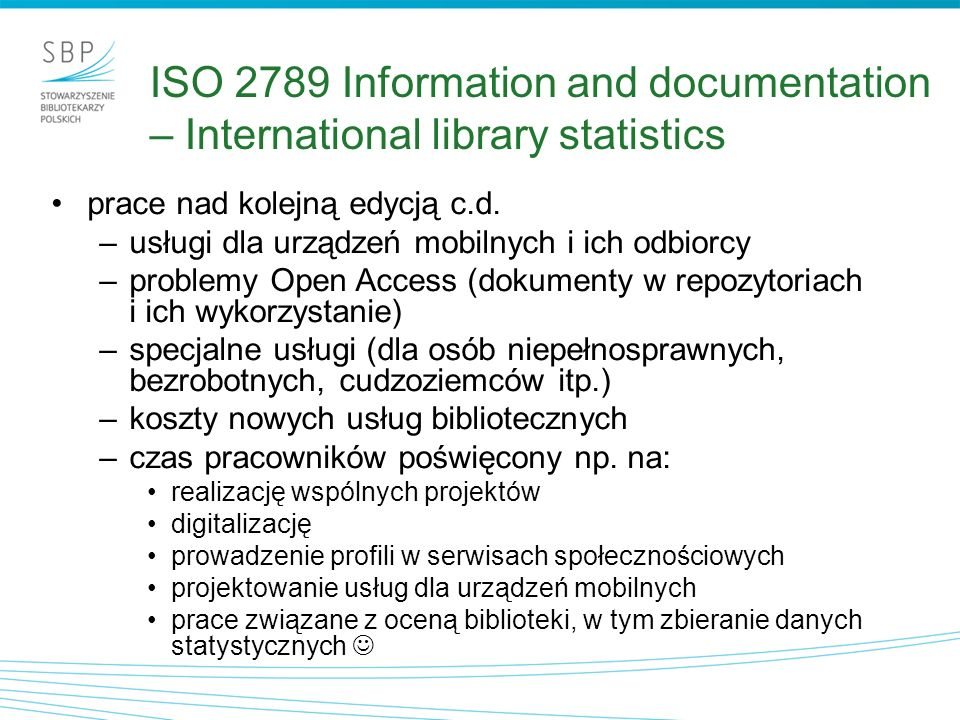 ISO/DIS 16439 Methods and procedures for assessing the impact of libraries metody i procedury oceny wpływu bibliotek –wpływ na indywidualnych użytkowników –wpływ na społeczeństwo –wartość z punktu widzenia ekonomicznego nowa norma w opracowaniu od grudnia 2010 (17 ekspertów z 13 krajów),obecnie trwa ankieta powszechna cele –ujednolicenie terminologii i definicji dot.