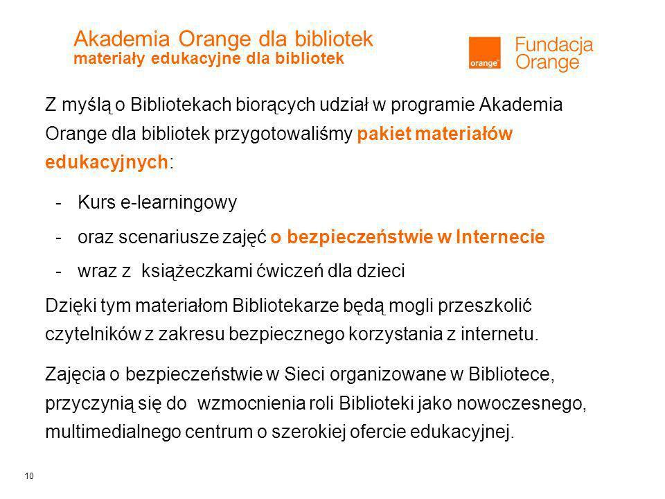 10 Akademia Orange dla bibliotek materiały edukacyjne dla bibliotek Z myślą o Bibliotekach biorących udział w programie Akademia Orange dla bibliotek przygotowaliśmy pakiet materiałów edukacyjnych: -Kurs e-learningowy -oraz scenariusze zajęć o bezpieczeństwie w Internecie -wraz z książeczkami ćwiczeń dla dzieci Dzięki tym materiałom Bibliotekarze będą mogli przeszkolić czytelników z zakresu bezpiecznego korzystania z internetu.