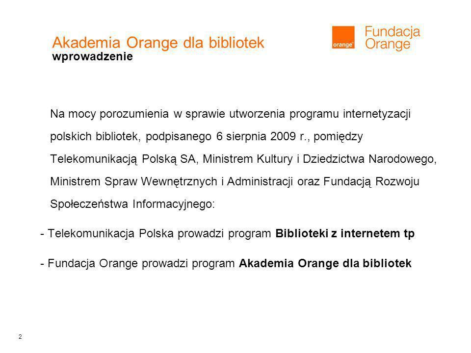2 Akademia Orange dla bibliotek wprowadzenie Na mocy porozumienia w sprawie utworzenia programu internetyzacji polskich bibliotek, podpisanego 6 sierpnia 2009 r., pomiędzy Telekomunikacją Polską SA, Ministrem Kultury i Dziedzictwa Narodowego, Ministrem Spraw Wewnętrznych i Administracji oraz Fundacją Rozwoju Społeczeństwa Informacyjnego: - Telekomunikacja Polska prowadzi program Biblioteki z internetem tp - Fundacja Orange prowadzi program Akademia Orange dla bibliotek
