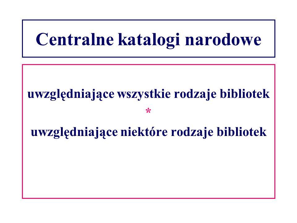 Centralne katalogi narodowe uwzględniające wszystkie rodzaje bibliotek * uwzględniające niektóre rodzaje bibliotek
