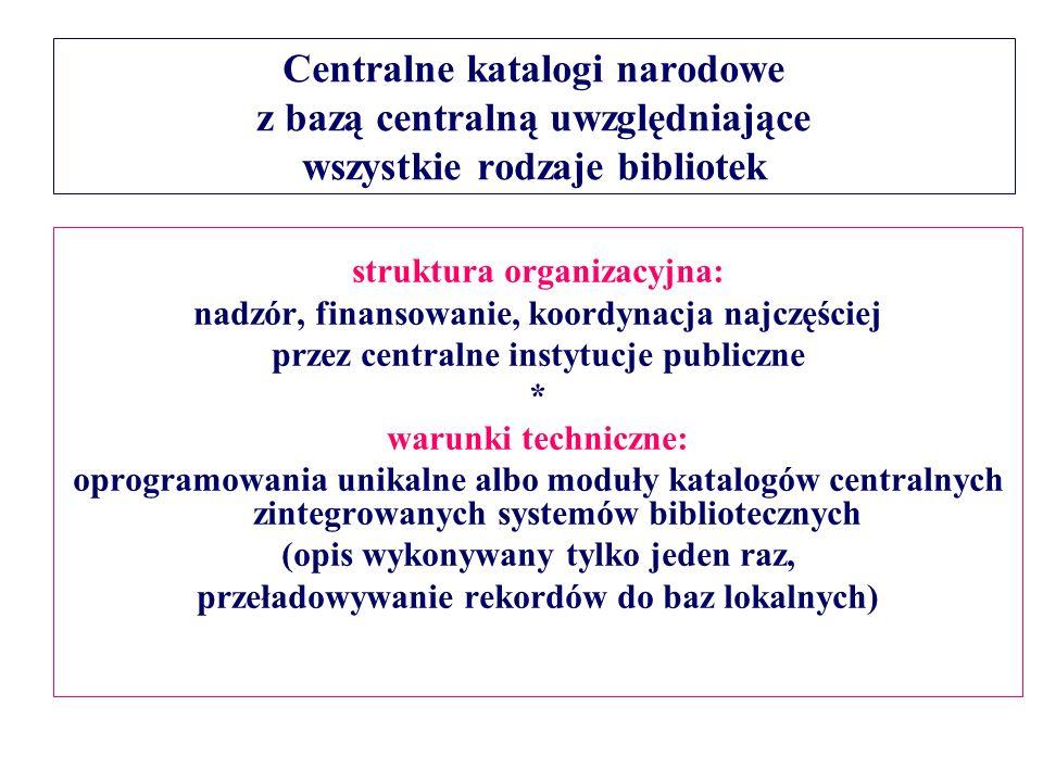 Centralne katalogi narodowe z bazą centralną uwzględniające wszystkie rodzaje bibliotek struktura organizacyjna: nadzór, finansowanie, koordynacja najczęściej przez centralne instytucje publiczne * warunki techniczne: oprogramowania unikalne albo moduły katalogów centralnych zintegrowanych systemów bibliotecznych (opis wykonywany tylko jeden raz, przeładowywanie rekordów do baz lokalnych)